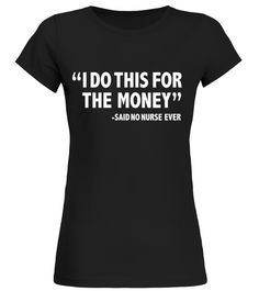 I Do this for the Money Said No Nurse Ever Funny T-shirt