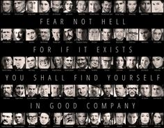 Fear not Hell, for if it exists, you shall find yourself in good company.