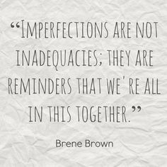 Brene Brown. Imperfections are NOT inadequacies! They are reminders that we're all in this together.