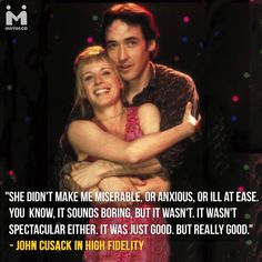 """She didn't make me miserable, or anxious, or ill at ease.       You  know, it sounds boring, but it wasn't. It wasn't spectacular either. It was just good. But really good.""     - John Cusack in High Fidelity"