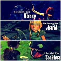 Be positive like Hiccup. Be strong like Astrid. Eat fish like Toothless. Eh, I'd rather fly fast and shoot plasma blasts like Toothless.  lol :)