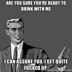 Correction Guy - Are you sure you're ready to drink with me I can assure you, I get quite fucked up.
