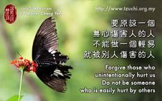 Forgive those who unintentionally hurt us.  Do not be someone who is easily hurt by others. -- Jing-Si Aphorism by Master Cheng-Yen  要原諒一個無心傷害人的人, 不能做一個輕易就被別人傷害的人。 -- 證嚴法師靜思語