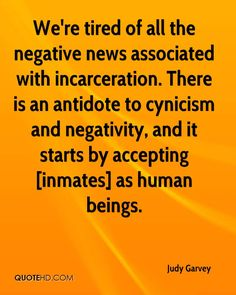 We're tired of all the negative news associated with incarceration. There is an antidote to cynicism and negativity, and it starts by accepting [inmates] as human beings.
