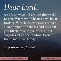 Prayer Of The Day – God's Peace For The Hurting --- Dear Lord, we lift up wives all around the world to you. Wives who's hearts have been broken. Who have experienced hurt, abandonment or abuses and ask that you fill them with your peace that surpases all understanding. Protect them and there family.… Read More Here http://unveiledwife.com/prayer-of-the-day-gods-peace-for-the-hurting/