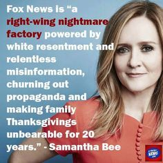 "Fox News is ""a right-wing nightmare factory powered by white resentment & relentless misinformation, churning out propaganda & making Thanksgivings unbearable for 20 years."" -Samantha Bee"