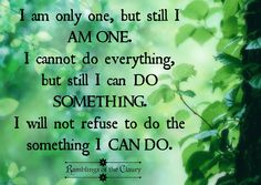 I am only one, but still I am one. I cannot do everything but still I can do something. I will not refuse to do the something I can do #action #courage #passion #life #positivity