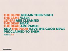 Matthew 11:5 ~ The blind regain their sight, the lame walk, the deaf hear, the dead are raised, and the poor have the good news proclaimed to them...