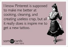 I know Pinterest is supposed to make me better at cooking, cleaning, and creating useless crap, but all it really does is inspire me to get a new tattoo. | Confession Ecard