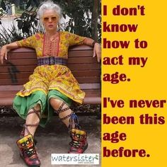 I don't know how to act my age. I've never been this age before. I do not know how to behave at my age. I have never been this age. Great Inspirational Quotes, Motivational Quotes, Advanced Style, Young At Heart, Ageless Beauty, Aging Gracefully, Pretty Little Liars, Getting Old, Old Women
