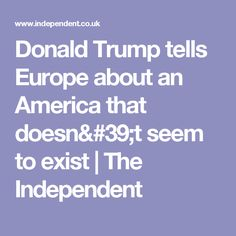 Donald Trump tells Europe about an America that doesn't seem to exist | The Independent