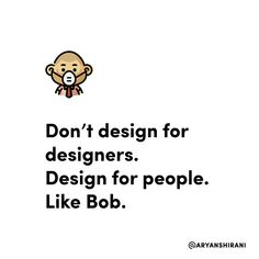 Don't design for designers. Design for people. Like bob.  #ux #ui #uiux #uxui #uxdesign #uidesign #userinterfacedesign #userexperiencedesign #uxdesigner #uidesigner #app #designer #mobileapp #art #artist #dribbble #behance #adobe #sketch #interface #webdesign #uitrends #dailyui #dailydesign #instaui #graphicdesign #graphic #designinspiration #uxigers Web Design, Designinspiration, Graphic, Adobe, Designers, Behance, People, Life, Fictional Characters