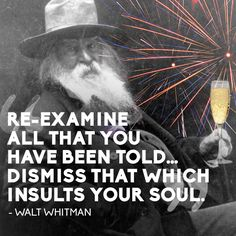 Re-examine all that you have been told...dismiss that which insults your soul. ~Walt Whitman 14 Quotes To Inspire Your New Year's Resolutions For 2014 Year Quotes, Book Quotes, Quotable Quotes, Life Quotes, Quotes To Live By, Motivational Quotes, Transcendentalism Quotes, New Year Resolution Quotes, Cool Words