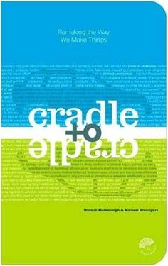 Cradle to Cradle- Remaking the Way We Make Things by Michael Braungart