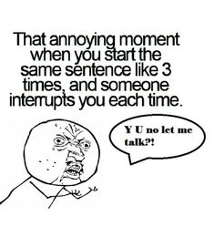 that annoying moment when you start the same sentence like 3 times and someone interrupts you each time, y u no let me talk? funny, and so true