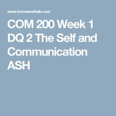 COM 200 Week 1 DQ 2 The Self and Communication ASH