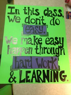 In this class we don't do easy. We make easy happen through hard work and learning.