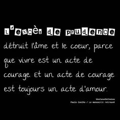 L'excès de prudence détruit l'âme et le coeur, parce que vivre est un acte de courage. Et un acte de courage est toujours un acte d'amour. ✒️Paulo Coelho /Le manuscrit retrouvé  #citation #quote #citationdujour #quotesoftheday #inspiration #inspirational #motivation #positive pensee  #sagesse