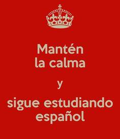 Mantén la calma y sigue estudiando español -- Keep Calm and continue studying Spanish