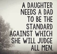 A daughter needs a Dad to be the standard against which she will judge all men.