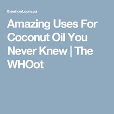 Amazing Uses For Coconut Oil You Never Knew | The WHOot
