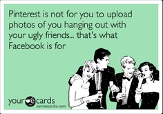 "Ha! ""Pinterest is not for you to upload photos of you hanging out with your ugly friends... that's what Facebook is for."""