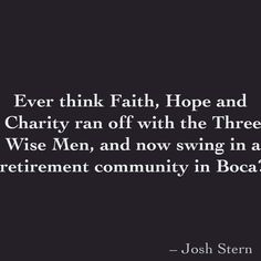 Ever think Faith, Hope and  Charity ran off with the Three Wise Men, and now swing in a  retirement community in Boca?