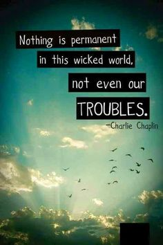 Inspirational Quotes: Nothing is permanent in this wicked world not even our troubles. -Charlie Chaplin Top Inspirational Quotes Quote Description Nothing is permanent in this wicked world not even our troubles. Quotable Quotes, Motivational Quotes, Funny Quotes, Inspirational Quotes, Positive Quotes, Inspiring Sayings, Inspiring Pictures, Positive Thoughts, The Words