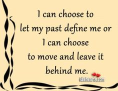 I Can Choose To Let My Past Define Me Or…