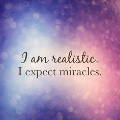 I am realistic. I expect miracles.