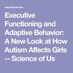 Executive Functioning and Adaptive Behavior: A New Look at How Autism Affects Girls -- Science of Us
