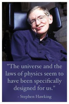 """Even the well known astrophysicist Stephen Hawking concluded, """"The universe and the laws of physics seem to have been specifically designed for us.""""  He went on to say, """"If any one of about 40 physical qualities had more than slightly different values, life as we know it could not exist: Either atoms would not be stable, or they wouldn't combine into molecules, or the stars wouldn't form the heavier elements, or the universe would collapse before life could develop, and so on."""""""