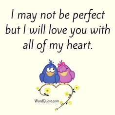 I may not be perfect but I will love you with all of my heart.