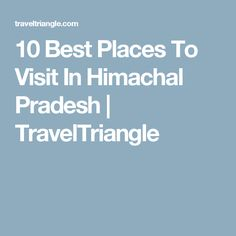10 Best Places To Visit In Himachal Pradesh | TravelTriangle