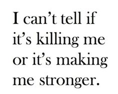 I can't tell if it's killing me or making me stronger.