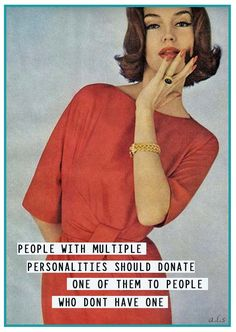 People with multiple personalities should donate one of them to people who don't have one