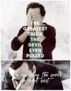"""The greatest trick the devil ever pulled was convincing the world that he didn't exist."" ***Isn't this a true quote for the world today?***"