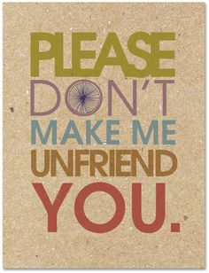 Please Don't Make Me Unfriend You (Image: http://blog.justinablakeney.com/2010/07/just-new-series-web-20-courtesy.html)
