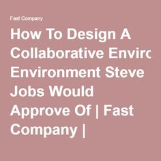 How To Design A Collaborative Environment Steve Jobs Would Approve Of | Fast Company | Business + Innovation