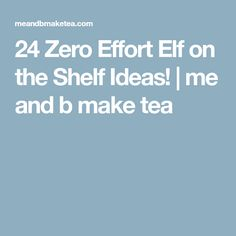 24 Zero Effort Elf on the Shelf Ideas! | me and b make tea