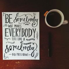 Be somebody who makes everybody feel like a somebody. #quote #inspiration