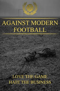 Against Modern Football - Love the Game - Hate the Business