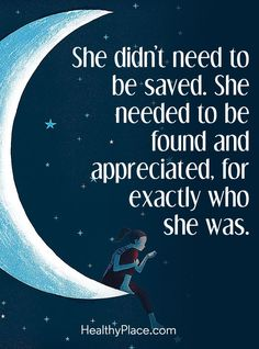 Quote on borderline: She didn\'t need to be saved. She needed to be found and appreciated, for exactly who she was. www.HealthyPlace.com