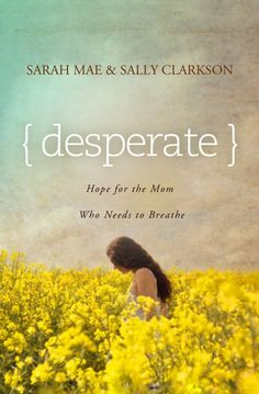 Desperate by Sarah Mae and Sally Clarkson--Can't wait for this to come out!!!!