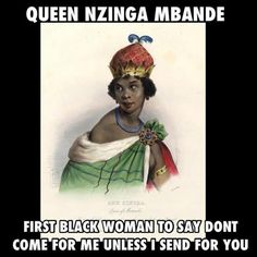 Nzinga Mbandi, the Queen of Ndongo and Matamba (modern day Angola), was a straight-up boss bitch. She took power when her brother Ngola Mbandi died in 1624, and gained international acclaim for her brilliance in diplomacy, military tactics, and giving zero fucks. Her skill in warfare, espionage, trade, alliance-building, and religious matters helped her hold off Portuguese colonialism for the duration of her life.  Nzinga, you literal queen.
