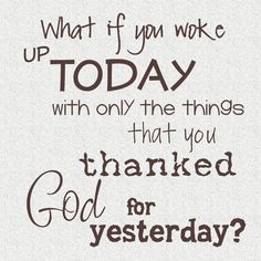 THE best quote I have come across in quite some time. I want this next to my bed so I always remember to pray prayers of thanks!