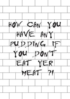 How can you have any pudding if you don't eat yer meat?! – Pink Floyd / Another Brick In The Wall Part 2