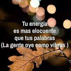 Tu energía es mas elocuente que tus palabras. La gente oye como vibras