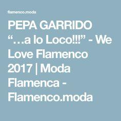 "PEPA GARRIDO ""…a lo Loco!!!"" - We Love Flamenco 2017 | Moda Flamenca - Flamenco.moda"