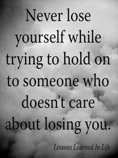 Never lose yourself while trying to hold on to someone...